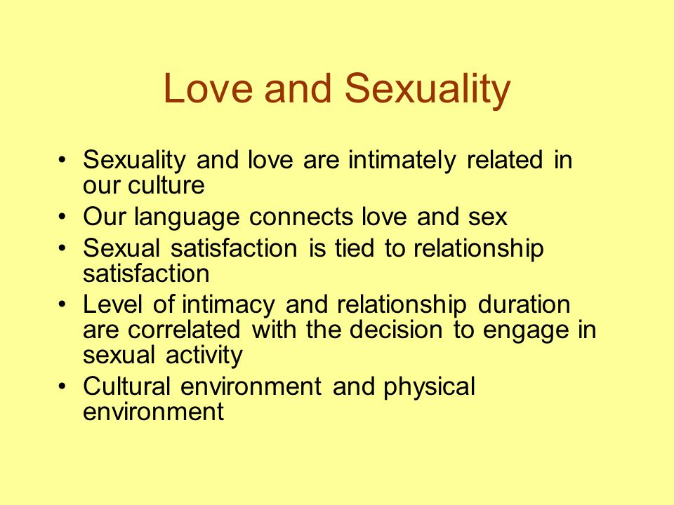 Love and Sexuality Sexuality and love are intimately related in our culture Our language connects love and sex Sexual satisfaction is tied to relationship satisfaction Level of intimacy and relationship duration are correlated with the decision to engage in sexual activity Cultural environment and physical environment