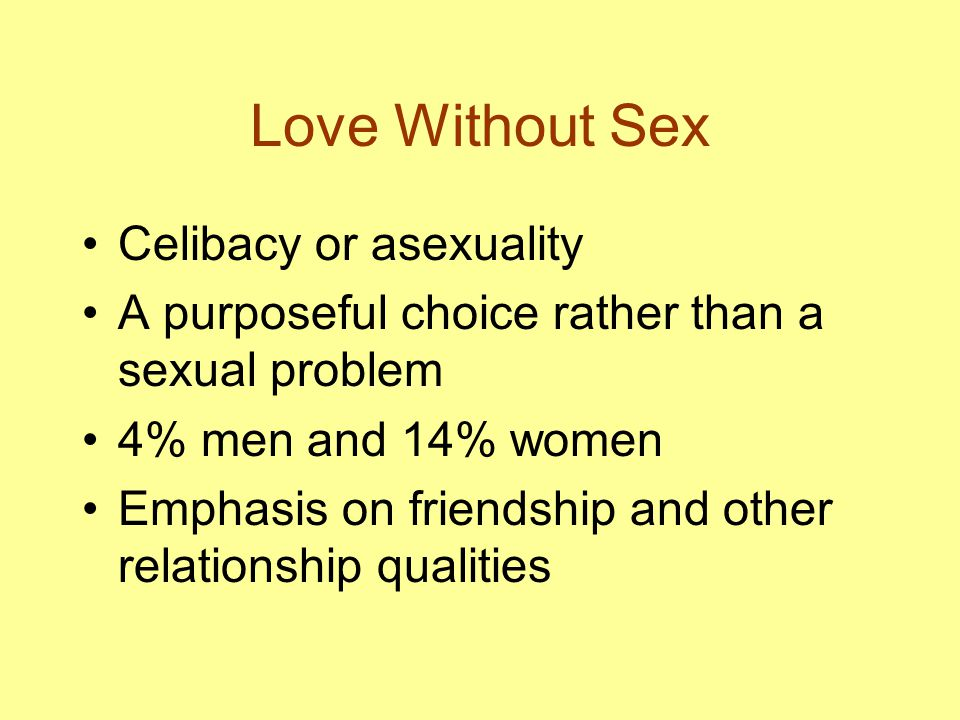 Love Without Sex Celibacy or asexuality A purposeful choice rather than a sexual problem 4% men and 14% women Emphasis on friendship and other relationship qualities
