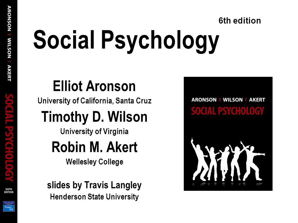 Social Psychology Elliot Aronson University of California, Santa Cruz Timothy D.