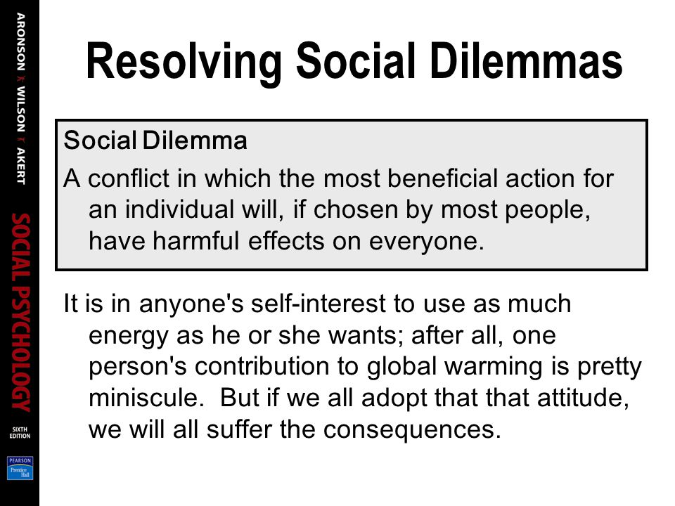 Resolving Social Dilemmas Social Dilemma A conflict in which the most beneficial action for an individual will, if chosen by most people, have harmful