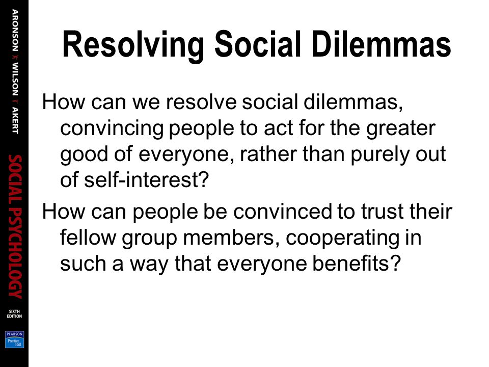 Resolving Social Dilemmas How can we resolve social dilemmas, convincing people to act for the greater good of everyone, rather than purely out of self-interest.