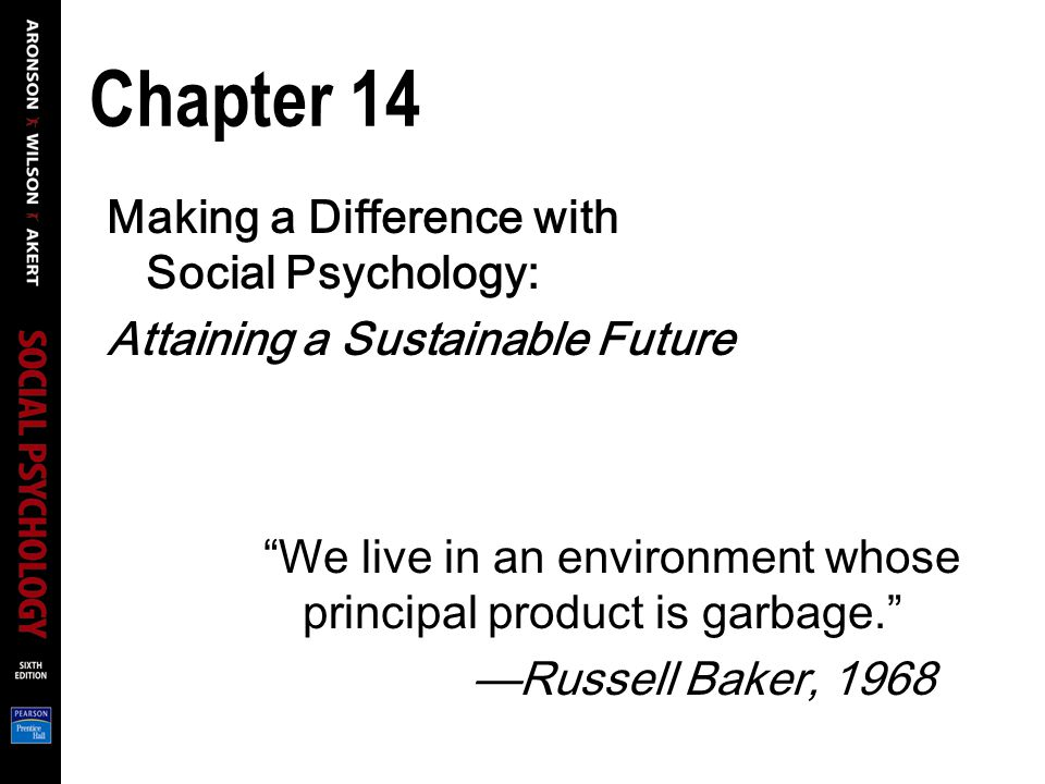 Chapter 14 Making a Difference with Social Psychology: Attaining a Sustainable Future We live in an environment whose principal product is garbage. —Russell Baker, 1968