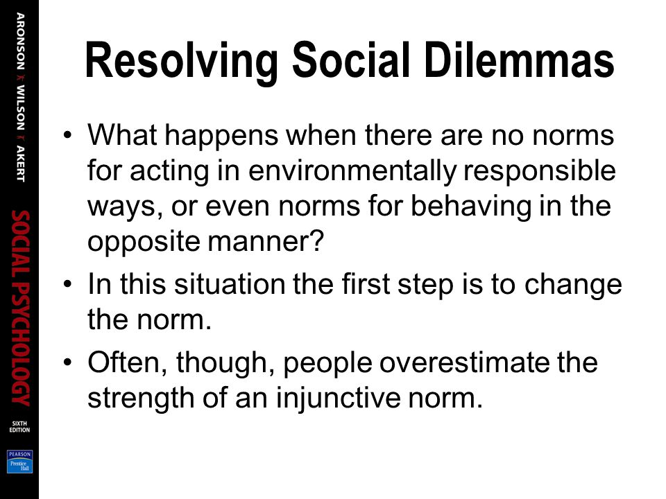 Resolving Social Dilemmas What happens when there are no norms for acting in environmentally responsible ways, or even norms for behaving in the opposite manner.