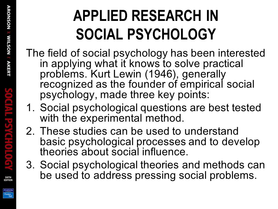 APPLIED RESEARCH IN SOCIAL PSYCHOLOGY The field of social psychology has been interested in applying what it knows to solve practical problems.