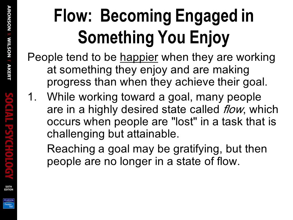 Flow: Becoming Engaged in Something You Enjoy People tend to be happier when they are working at something they enjoy and are making progress than when they achieve their goal.