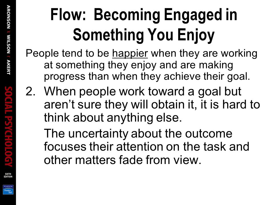 Flow: Becoming Engaged in Something You Enjoy People tend to be happier when they are working at something they enjoy and are making progress than whe