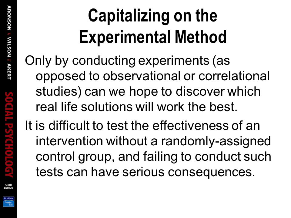 Capitalizing on the Experimental Method Only by conducting experiments (as opposed to observational or correlational studies) can we hope to discover