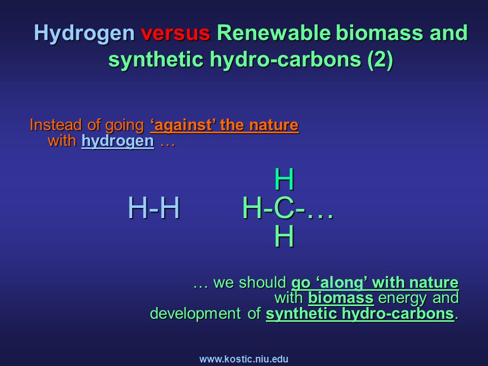 www.kostic.niu.edu Hydrogen versus Renewable biomass and synthetic hydro-carbons (2) Instead of going 'against' the nature with hydrogen … H H-H H-C-… H … we should go '' with nature with biomass energy and development of synthetic hydro-carbons.