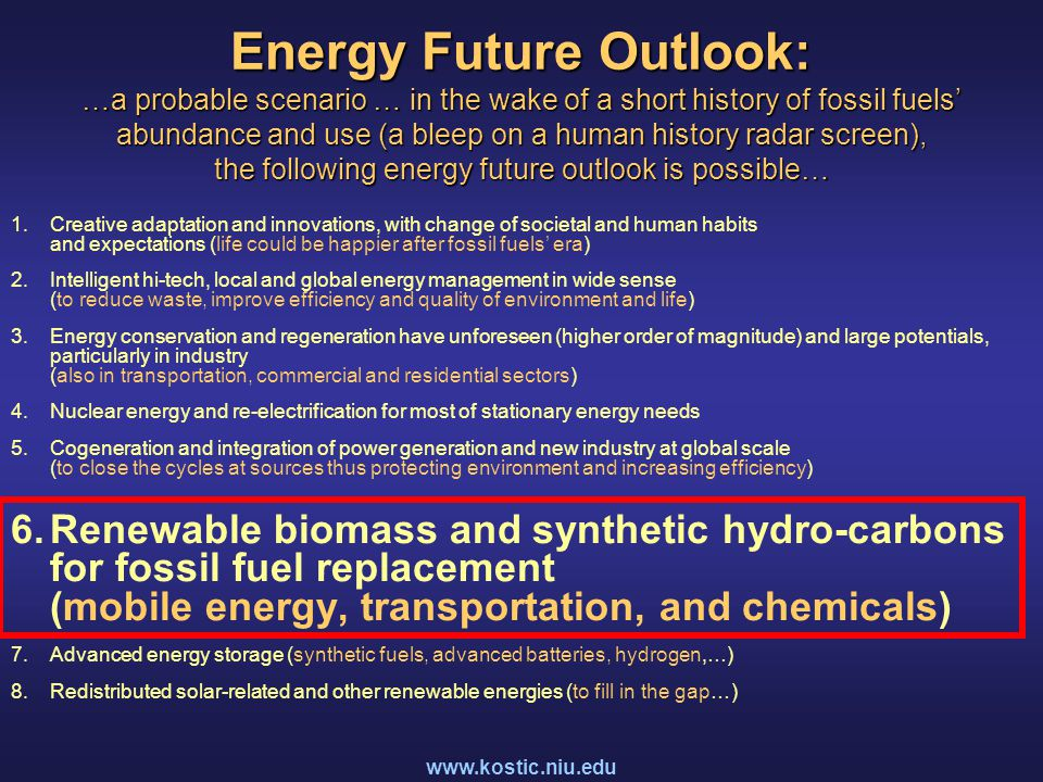 www.kostic.niu.edu Energy Future Outlook: …a probable scenario … in the wake of a short history of fossil fuels' abundance and use (a bleep on a human history radar screen), the following energy future outlook is possible… 1.Creative adaptation and innovations, with change of societal and human habits and expectations (life could be happier after fossil fuels' era) 2.Intelligent hi-tech, local and global energy management in wide sense (to reduce waste, improve efficiency and quality of environment and life) 3.Energy conservation and regeneration have unforeseen (higher order of magnitude) and large potentials, particularly in industry (also in transportation, commercial and residential sectors) 4.Nuclear energy and re-electrification for most of stationary energy needs 5.Cogeneration and integration of power generation and new industry at global scale (to close the cycles at sources thus protecting environment and increasing efficiency) 6.Renewable biomass and synthetic hydro-carbons for fossil fuel replacement (mobile energy, transportation, and chemicals) 7.Advanced energy storage (synthetic fuels, advanced batteries, hydrogen,…) 8.Redistributed solar-related and other renewable energies (to fill in the gap…)