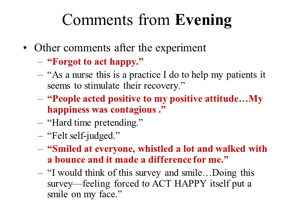 Comments from Evening Other comments after the experiment – Forgot to act happy. – As a nurse this is a practice I do to help my patients it seems to stimulate their recovery. – People acted positive to my positive attitude…My happiness was contagious. – Hard time pretending. – Felt self-judged. – Smiled at everyone, whistled a lot and walked with a bounce and it made a difference for me. – I would think of this survey and smile…Doing this survey—feeling forced to ACT HAPPY itself put a smile on my face.