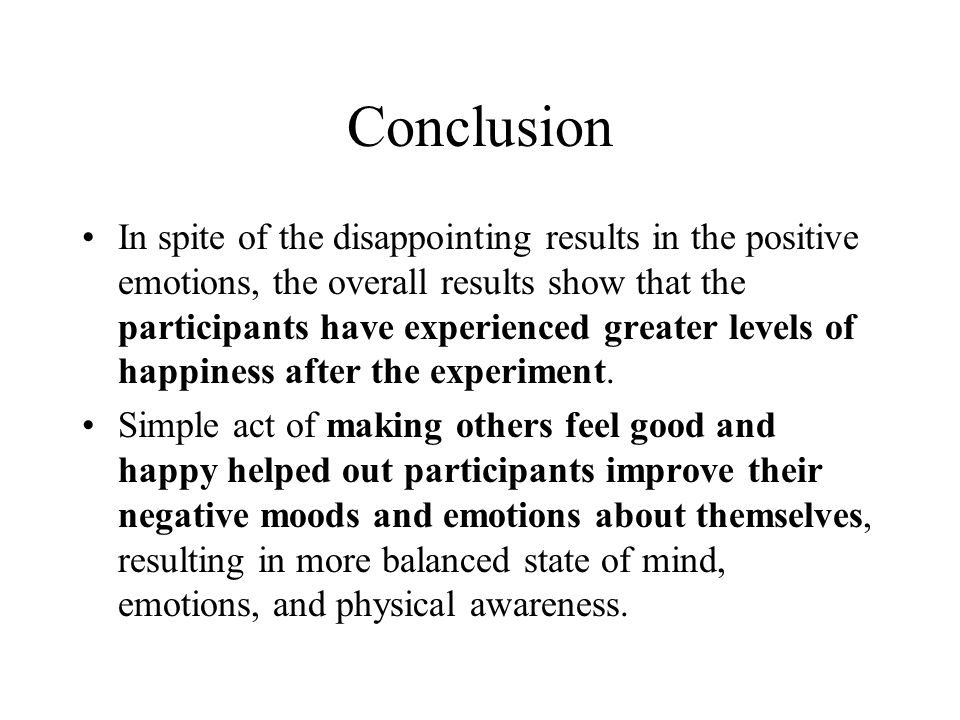 Conclusion In spite of the disappointing results in the positive emotions, the overall results show that the participants have experienced greater levels of happiness after the experiment.