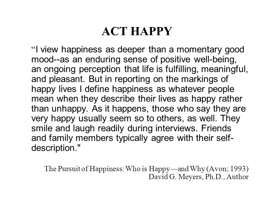 ACT HAPPY I view happiness as deeper than a momentary good mood--as an enduring sense of positive well-being, an ongoing perception that life is fulfilling, meaningful, and pleasant.