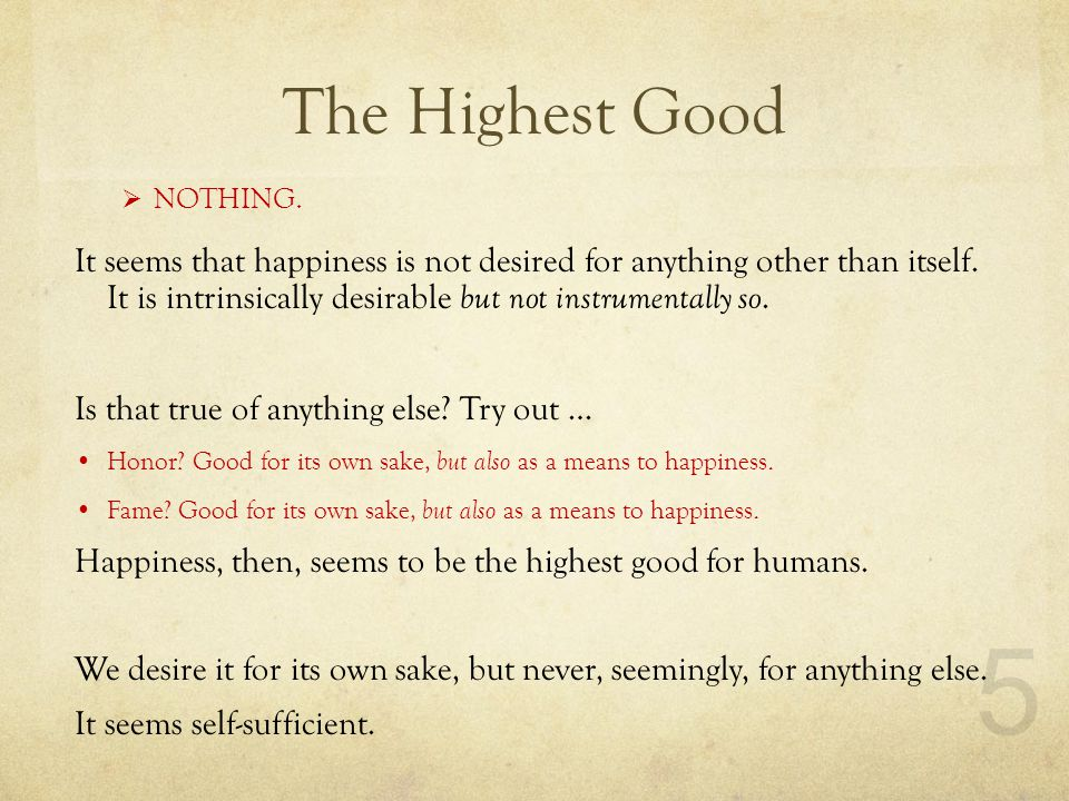The Highest Good  NOTHING. It seems that happiness is not desired for anything other than itself.