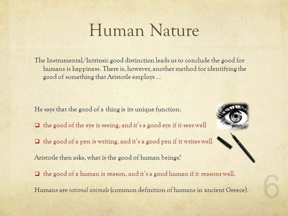 Human Nature The Instrumental/Intrinsic good distinction leads us to conclude the good for humans is happiness.