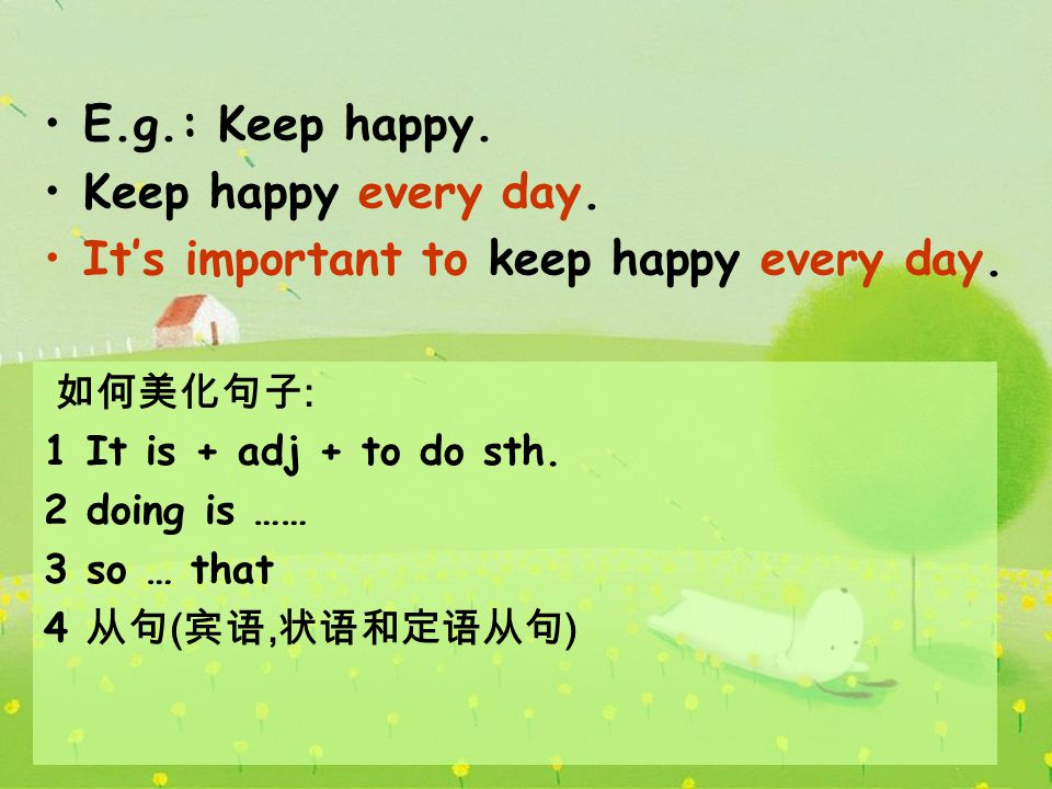E.g.: Keep happy. Keep happy every day. It's important to keep happy every day.