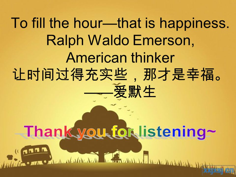 To fill the hour—that is happiness. Ralph Waldo Emerson, American thinker 让时间过得充实些,那才是幸福。 —— 爱默生