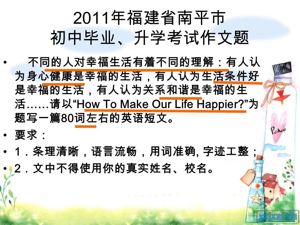 2011 年福建省南平市 初中毕业、升学考试作文题 不同的人对幸福生活有着不同的理解:有人认 为身心健康是幸福的生活,有人认为生活条件好 是幸福的生活,有人认为关系和谐是幸福的生 活 …… 请以 How To Make Our Life Happier 为 题写一篇 80 词左右的英语短文。 要求: 1 .条理清晰,语言流畅,用词准确, 字迹工整; 2 .文中不得使用你的真实姓名、校名。