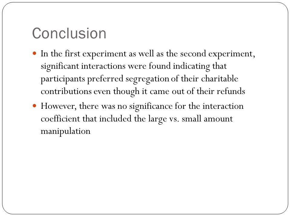 Conclusion In the first experiment as well as the second experiment, significant interactions were found indicating that participants preferred segregation of their charitable contributions even though it came out of their refunds However, there was no significance for the interaction coefficient that included the large vs.