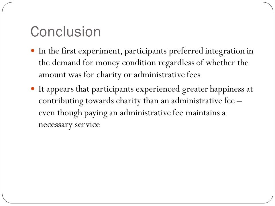 Conclusion In the first experiment, participants preferred integration in the demand for money condition regardless of whether the amount was for charity or administrative fees It appears that participants experienced greater happiness at contributing towards charity than an administrative fee – even though paying an administrative fee maintains a necessary service