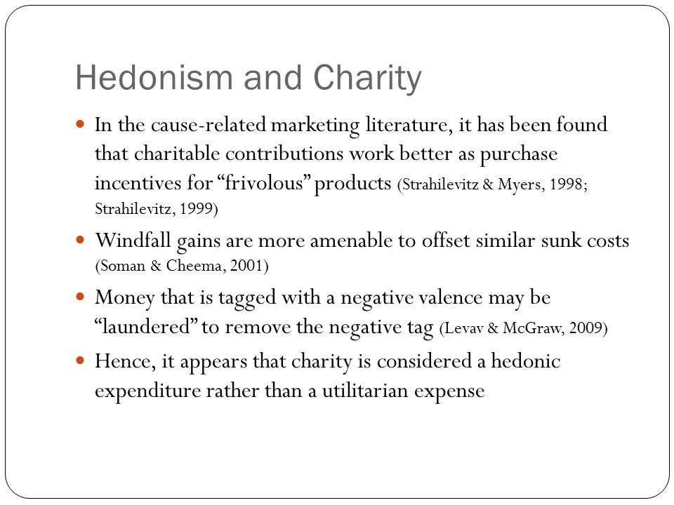 Hedonism and Charity In the cause-related marketing literature, it has been found that charitable contributions work better as purchase incentives for frivolous products (Strahilevitz & Myers, 1998; Strahilevitz, 1999) Windfall gains are more amenable to offset similar sunk costs (Soman & Cheema, 2001) Money that is tagged with a negative valence may be laundered to remove the negative tag (Levav & McGraw, 2009) Hence, it appears that charity is considered a hedonic expenditure rather than a utilitarian expense