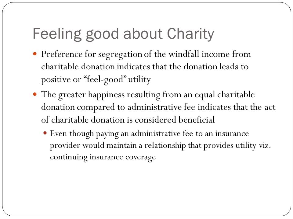 Feeling good about Charity Preference for segregation of the windfall income from charitable donation indicates that the donation leads to positive or feel-good utility The greater happiness resulting from an equal charitable donation compared to administrative fee indicates that the act of charitable donation is considered beneficial Even though paying an administrative fee to an insurance provider would maintain a relationship that provides utility viz.