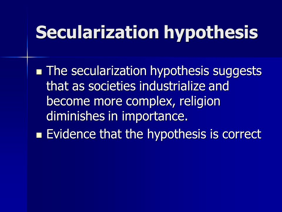 Secularization hypothesis The secularization hypothesis suggests that as societies industrialize and become more complex, religion diminishes in importance.