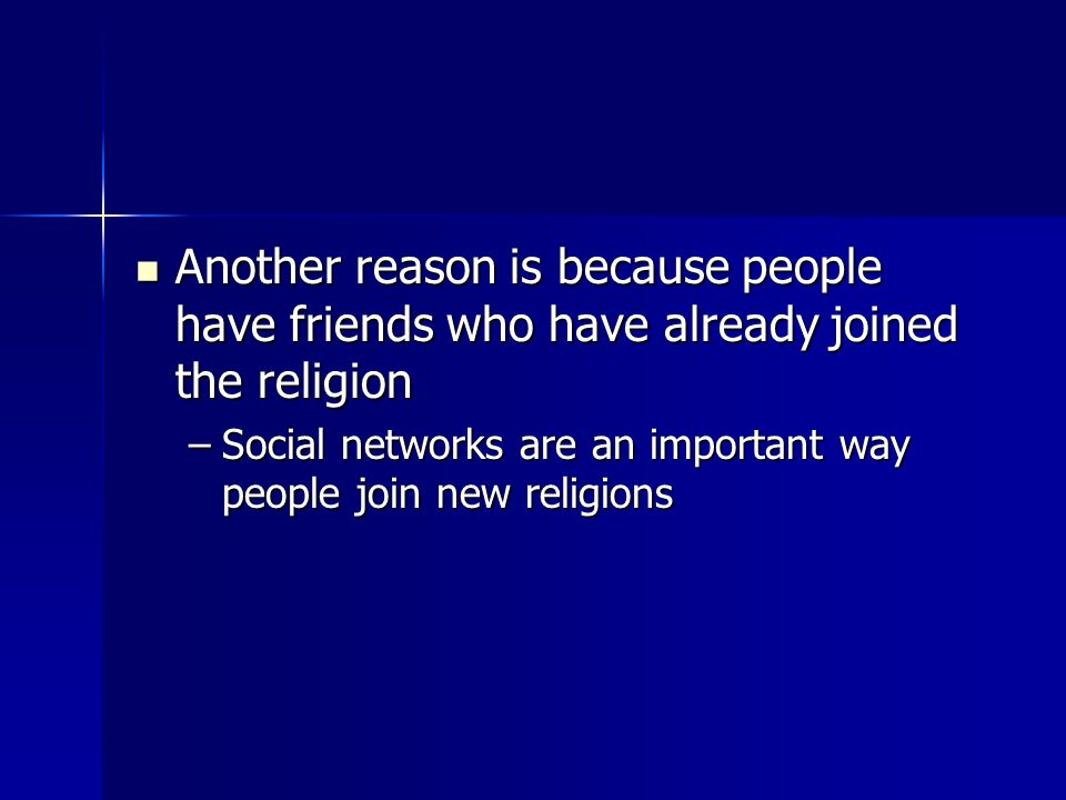Another reason is because people have friends who have already joined the religion Another reason is because people have friends who have already joined the religion –Social networks are an important way people join new religions
