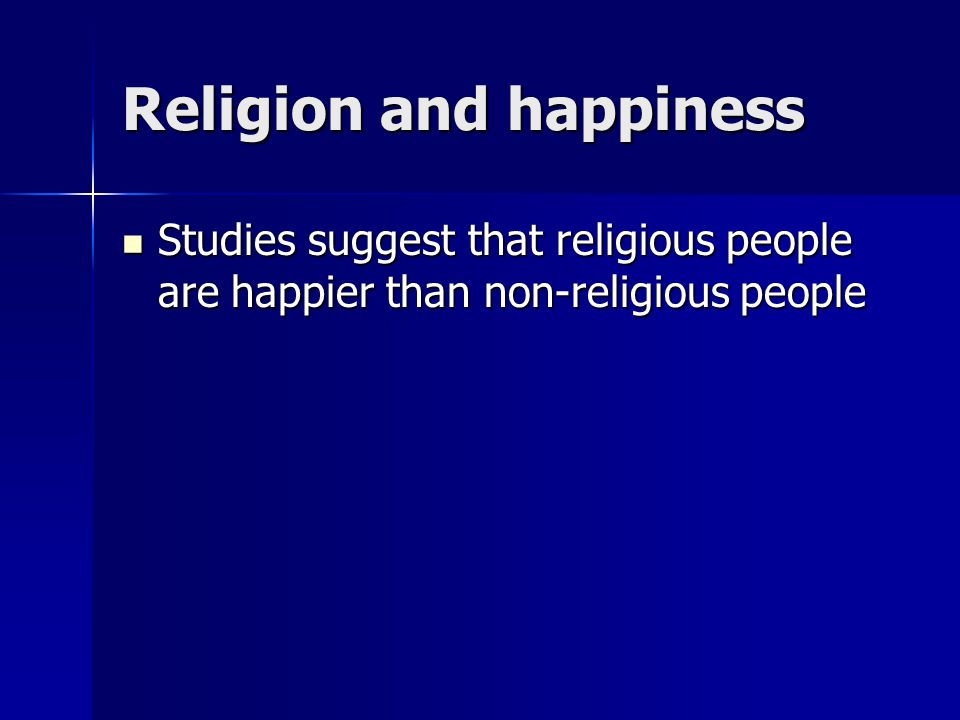 Religion and happiness Studies suggest that religious people are happier than non-religious people Studies suggest that religious people are happier than non-religious people