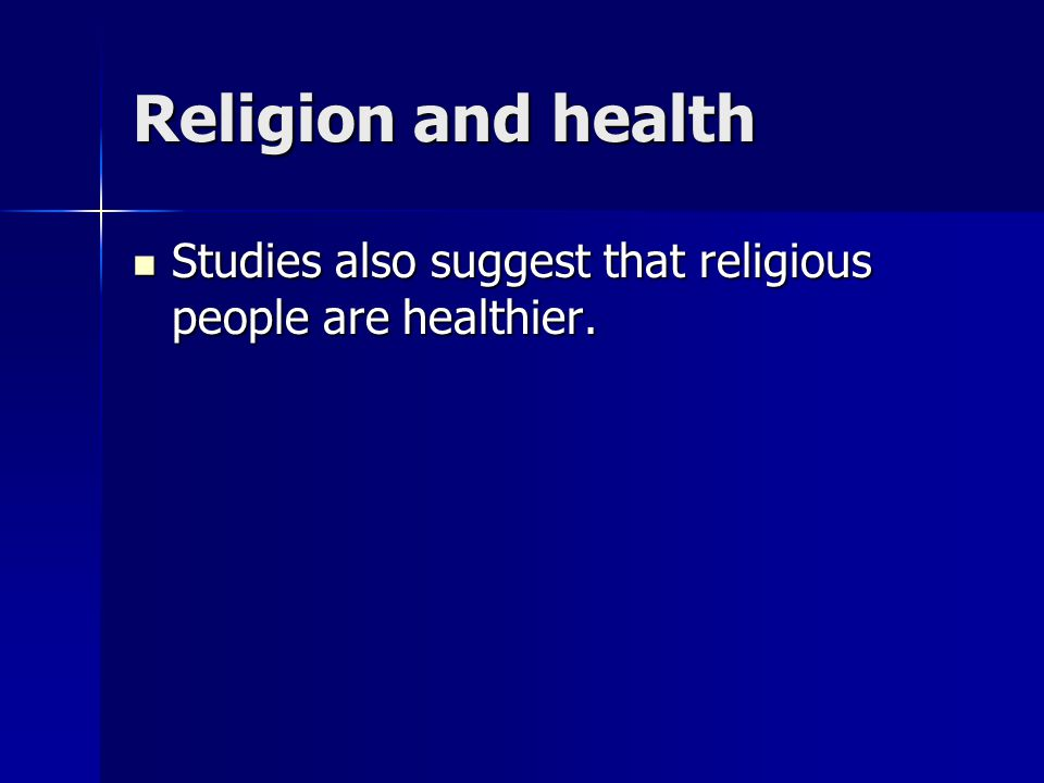 Religion and health Studies also suggest that religious people are healthier.