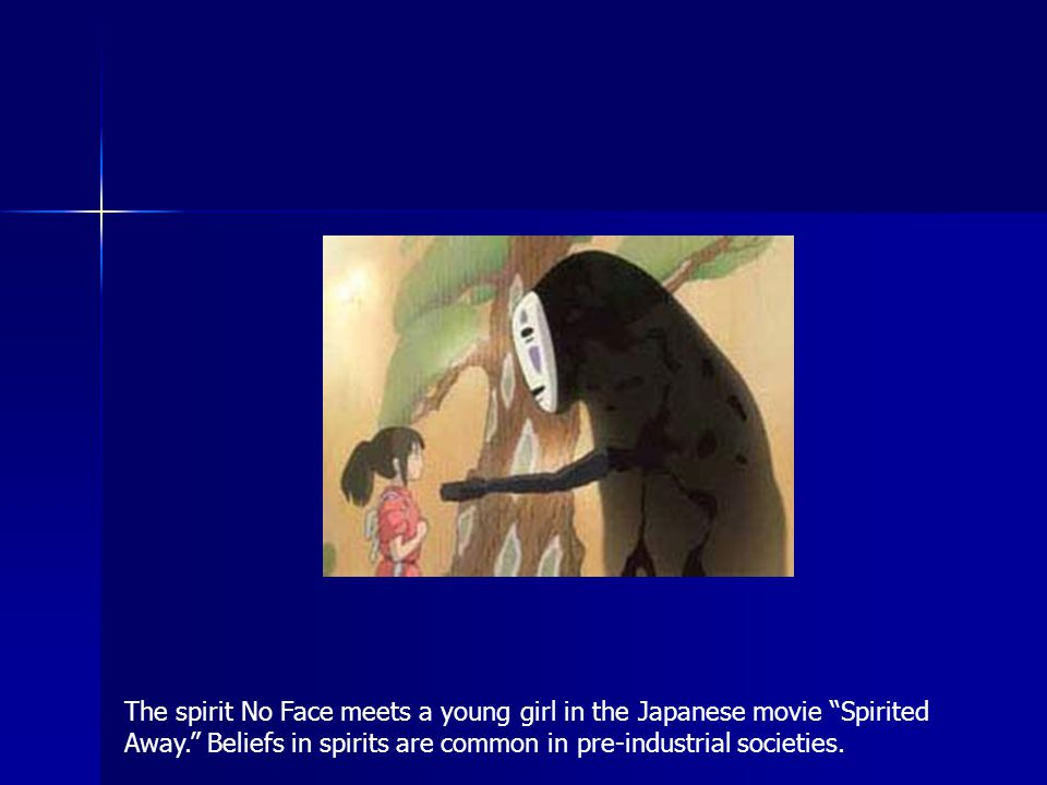 The spirit No Face meets a young girl in the Japanese movie Spirited Away. Beliefs in spirits are common in pre-industrial societies.