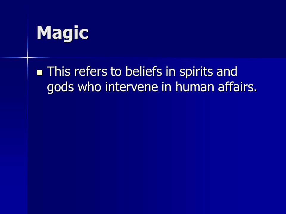 Magic This refers to beliefs in spirits and gods who intervene in human affairs.