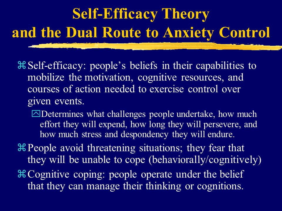 Self-Efficacy Theory and the Dual Route to Anxiety Control zSelf-efficacy: people's beliefs in their capabilities to mobilize the motivation, cognitiv