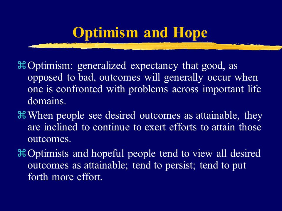 Optimism and Hope zOptimism: generalized expectancy that good, as opposed to bad, outcomes will generally occur when one is confronted with problems a