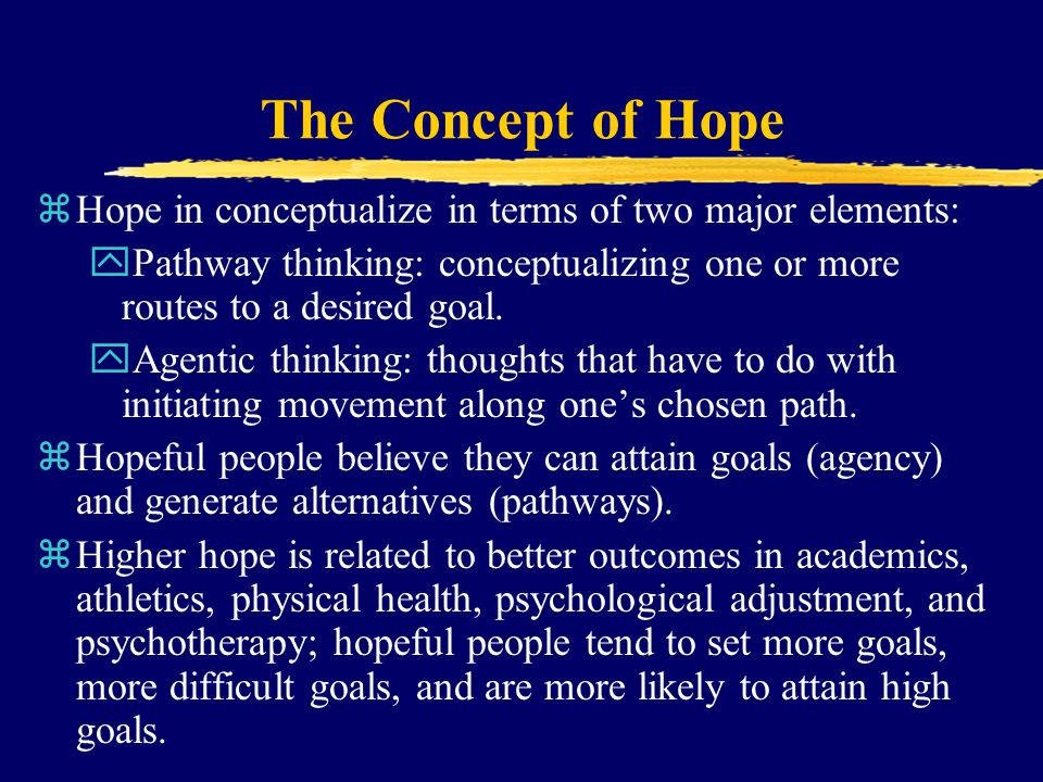 The Concept of Hope zHope in conceptualize in terms of two major elements: yPathway thinking: conceptualizing one or more routes to a desired goal. yA