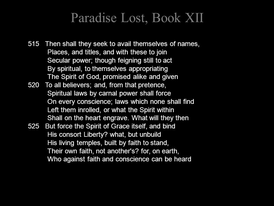 Paradise Lost, Book XII 515 Then shall they seek to avail themselves of names, Places, and titles, and with these to join Secular power; though feigni