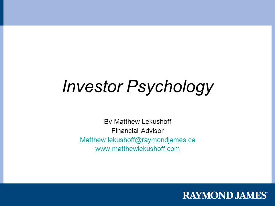 Investor Psychology By Matthew Lekushoff Financial Advisor Matthew.lekushoff@raymondjames.ca www.matthewlekushoff.com
