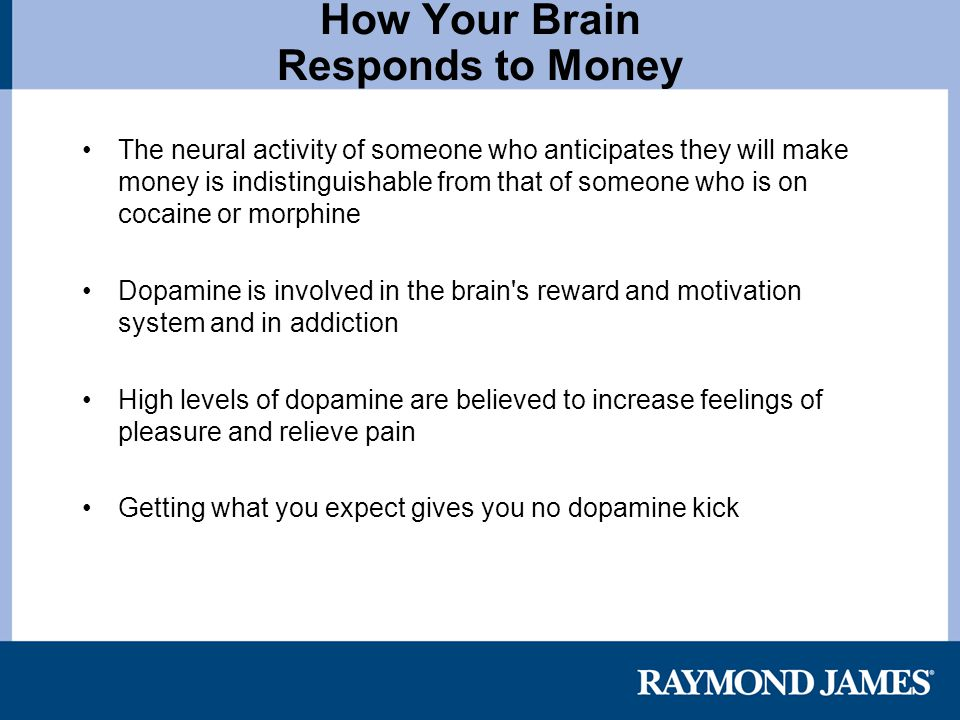 How Your Brain Responds to Money The neural activity of someone who anticipates they will make money is indistinguishable from that of someone who is on cocaine or morphine Dopamine is involved in the brain s reward and motivation system and in addiction High levels of dopamine are believed to increase feelings of pleasure and relieve pain Getting what you expect gives you no dopamine kick