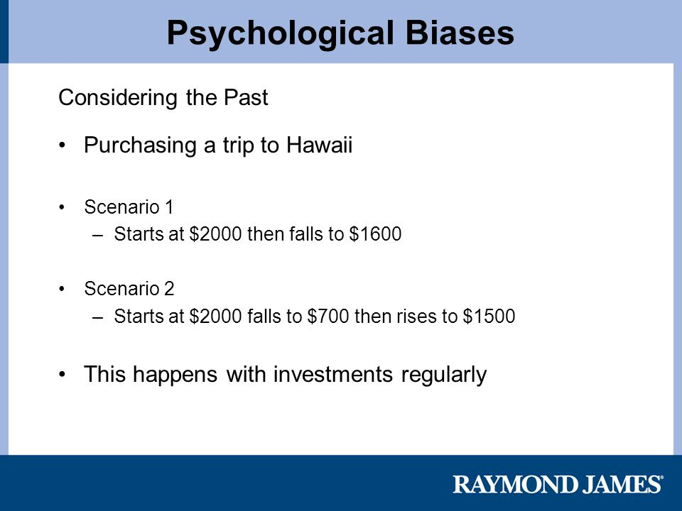 Psychological Biases Considering the Past Purchasing a trip to Hawaii Scenario 1 –Starts at $2000 then falls to $1600 Scenario 2 –Starts at $2000 falls to $700 then rises to $1500 This happens with investments regularly