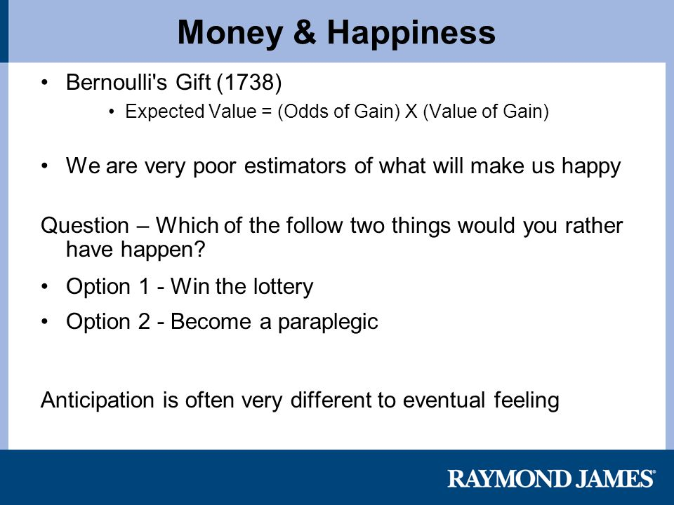 Money & Happiness Bernoulli s Gift (1738) Expected Value = (Odds of Gain) X (Value of Gain) We are very poor estimators of what will make us happy Question – Which of the follow two things would you rather have happen.