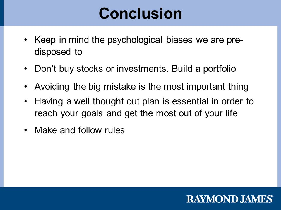 Keep in mind the psychological biases we are pre- disposed to Don't buy stocks or investments.