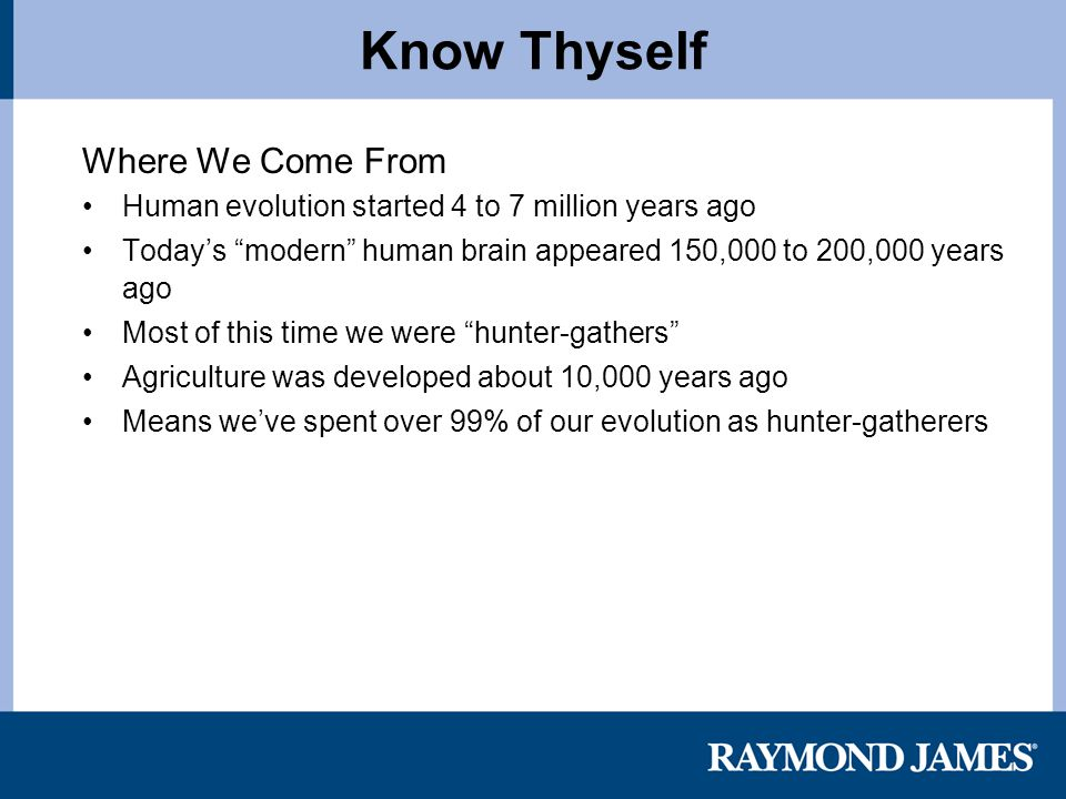 Know Thyself Where We Come From Human evolution started 4 to 7 million years ago Today's modern human brain appeared 150,000 to 200,000 years ago Most of this time we were hunter-gathers Agriculture was developed about 10,000 years ago Means we've spent over 99% of our evolution as hunter-gatherers