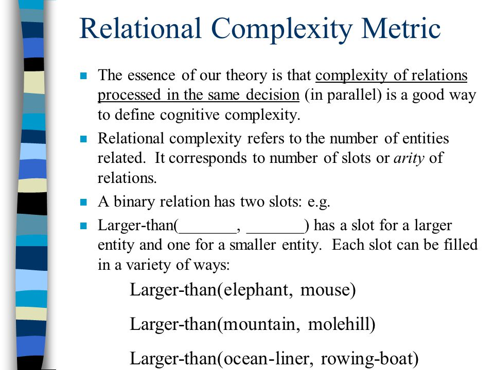Relational Complexity Metric n The essence of our theory is that complexity of relations processed in the same decision (in parallel) is a good way to
