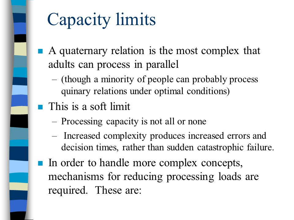 Capacity limits n A quaternary relation is the most complex that adults can process in parallel –(though a minority of people can probably process quinary relations under optimal conditions) n This is a soft limit –Processing capacity is not all or none – Increased complexity produces increased errors and decision times, rather than sudden catastrophic failure.