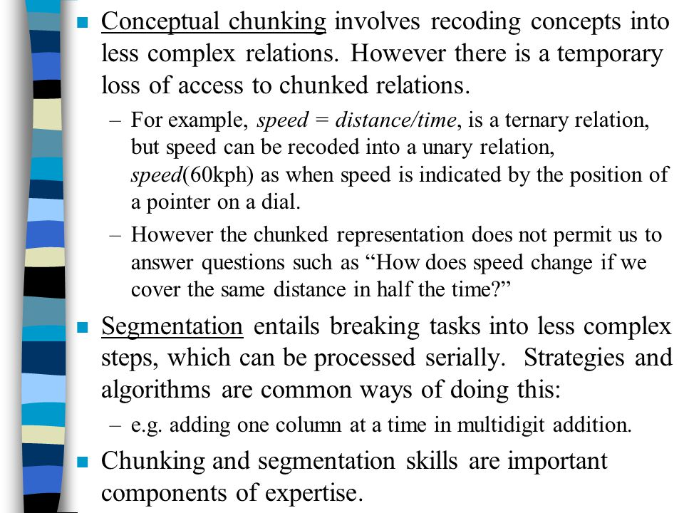 n Conceptual chunking involves recoding concepts into less complex relations. However there is a temporary loss of access to chunked relations. –For e