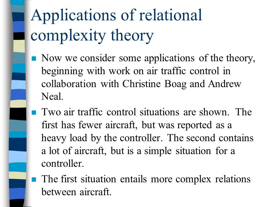 Applications of relational complexity theory n Now we consider some applications of the theory, beginning with work on air traffic control in collaboration with Christine Boag and Andrew Neal.