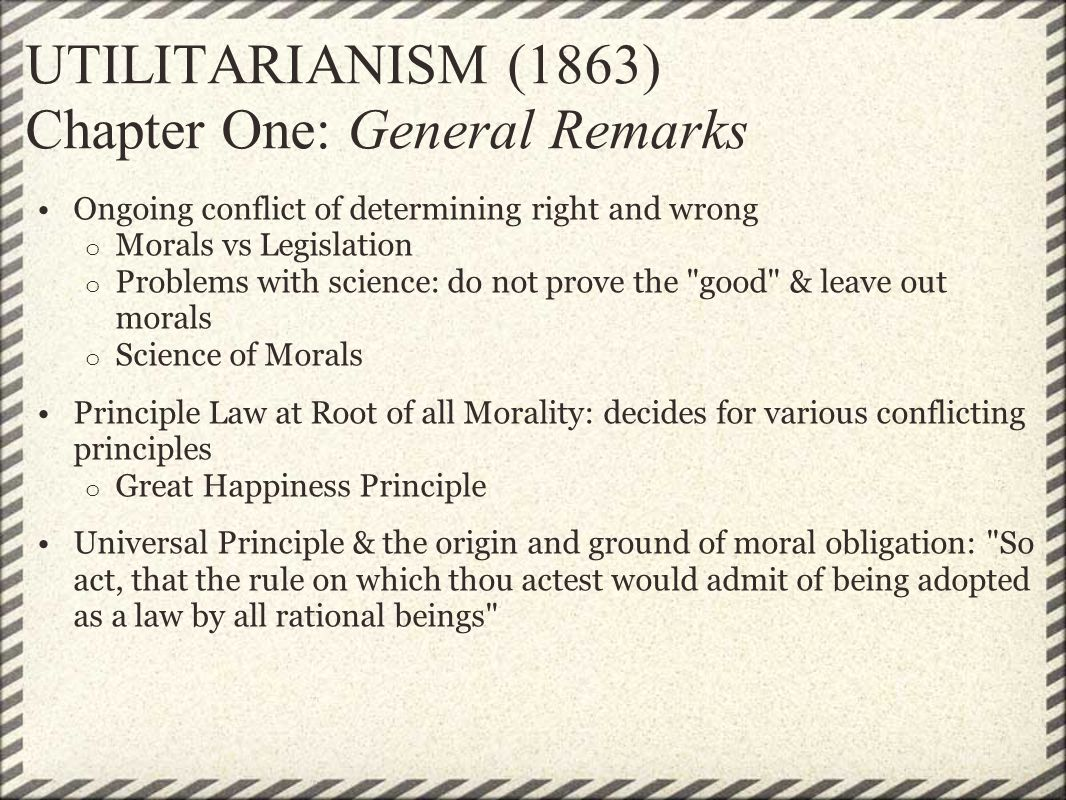UTILITARIANISM (1863) Chapter One: General Remarks Ongoing conflict of determining right and wrong o Morals vs Legislation o Problems with science: do