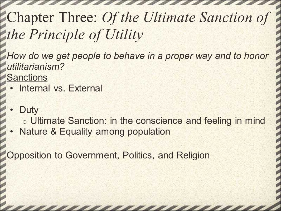 Chapter Three: Of the Ultimate Sanction of the Principle of Utility How do we get people to behave in a proper way and to honor utilitarianism? Sancti