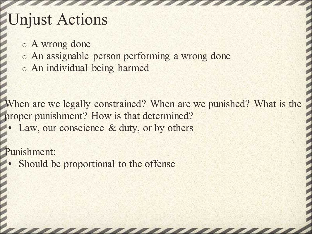 Unjust Actions o A wrong done o An assignable person performing a wrong done o An individual being harmed When are we legally constrained? When are we