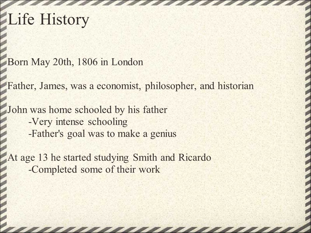 Life History Born May 20th, 1806 in London Father, James, was a economist, philosopher, and historian John was home schooled by his father -Very inten