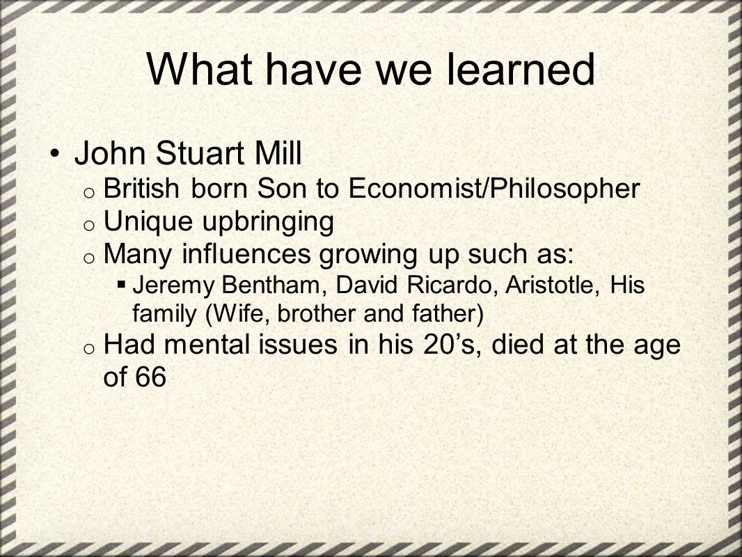 What have we learned John Stuart Mill o British born Son to Economist/Philosopher o Unique upbringing o Many influences growing up such as:  Jeremy B